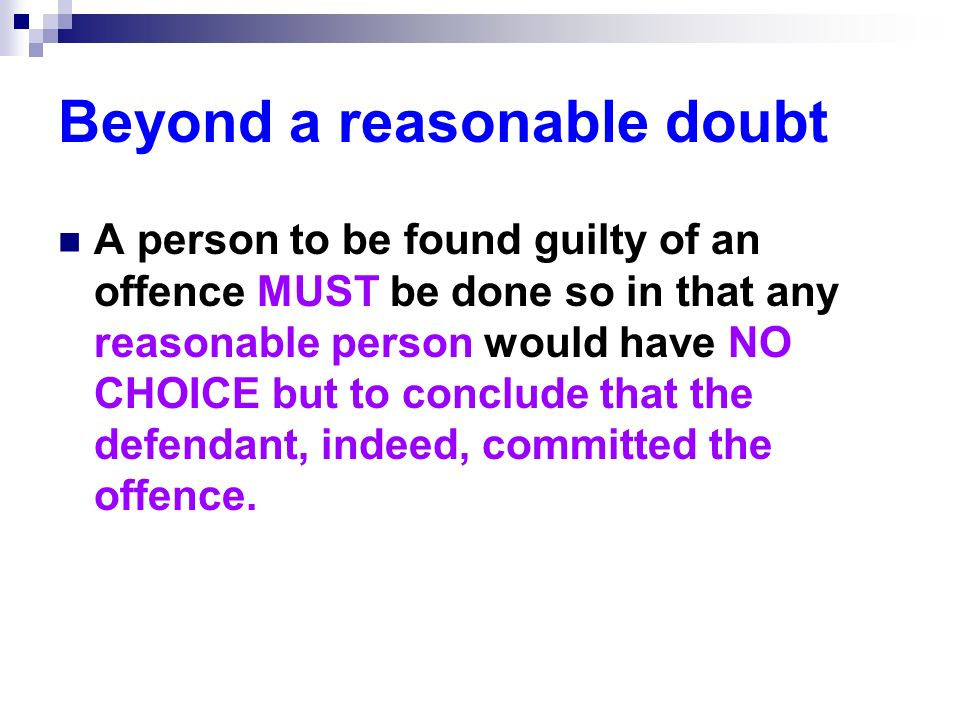 Beyond a reasonable doubt A person to be found guilty of an offence MUST be done so in that any reasonable person would have NO CHOICE but to conclude that the defendant, indeed, committed the offence.