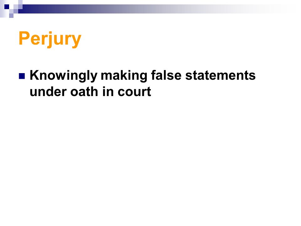 Perjury Knowingly making false statements under oath in court