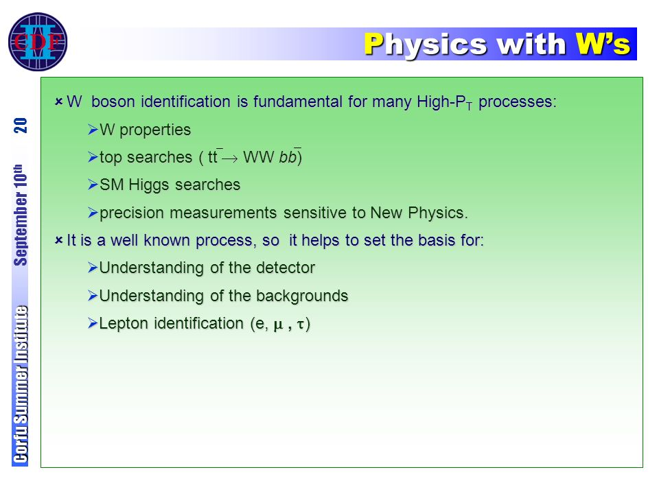 Physics with W's Corfu Summer Institute Corfu Summer Institute September 10 th 20  W boson identification is fundamental for many High-P T processes:  W properties  top searches ( tt  WW bb)  SM Higgs searches  precision measurements sensitive to New Physics.