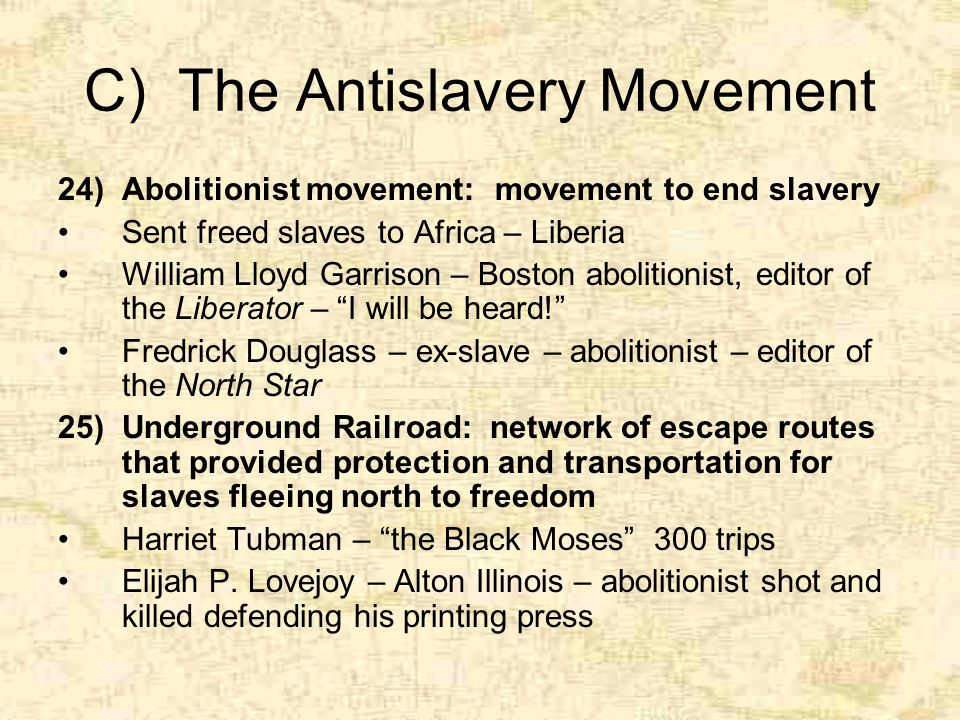 C) The Antislavery Movement 24)Abolitionist movement: movement to end slavery Sent freed slaves to Africa – Liberia William Lloyd Garrison – Boston abolitionist, editor of the Liberator – I will be heard! Fredrick Douglass – ex-slave – abolitionist – editor of the North Star 25)Underground Railroad: network of escape routes that provided protection and transportation for slaves fleeing north to freedom Harriet Tubman – the Black Moses 300 trips Elijah P.
