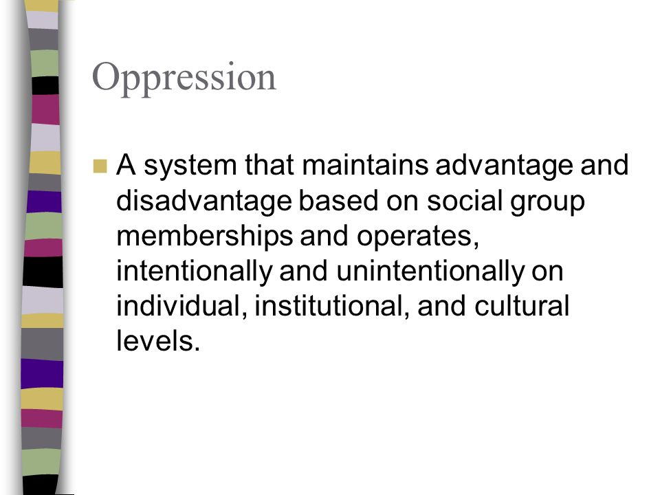 Oppression A system that maintains advantage and disadvantage based on social group memberships and operates, intentionally and unintentionally on individual, institutional, and cultural levels.