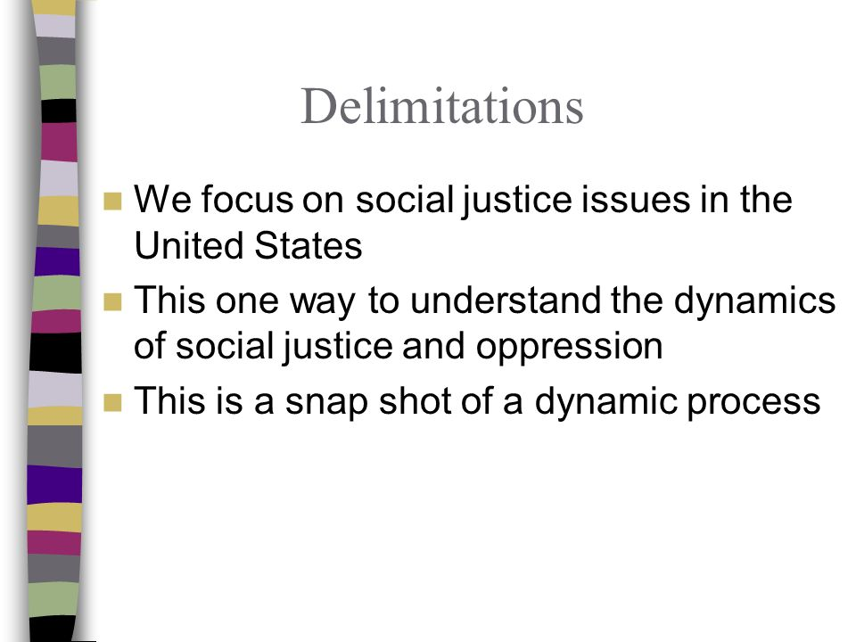 Delimitations We focus on social justice issues in the United States This one way to understand the dynamics of social justice and oppression This is a snap shot of a dynamic process