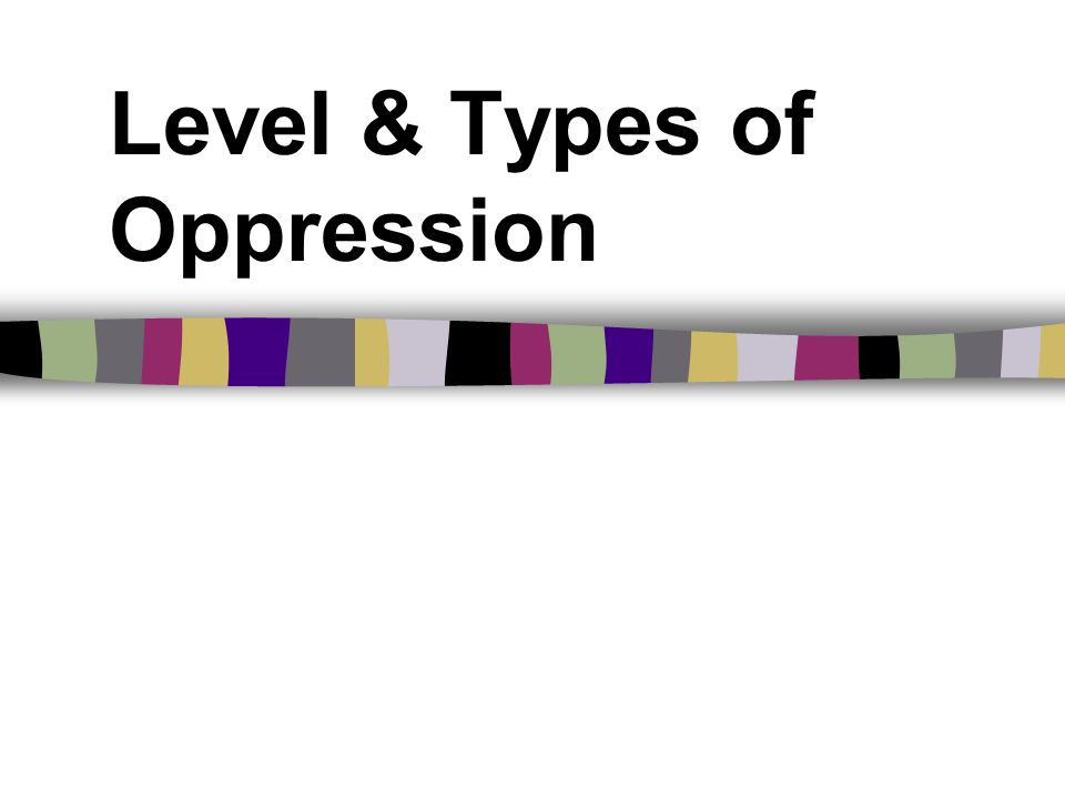 Level & Types of Oppression