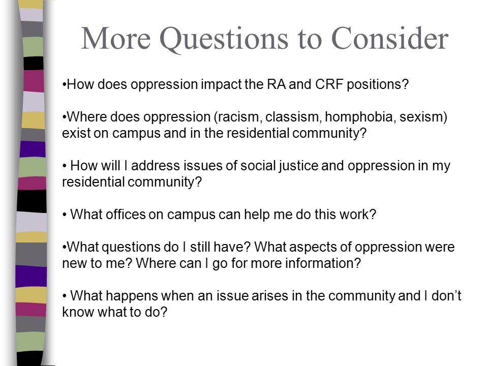 More Questions to Consider How does oppression impact the RA and CRF positions.
