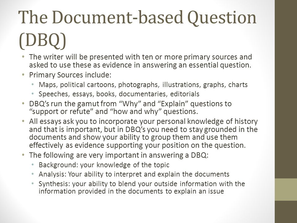 The Document-based Question (DBQ) The writer will be presented with ten or more primary sources and asked to use these as evidence in answering an essential question.