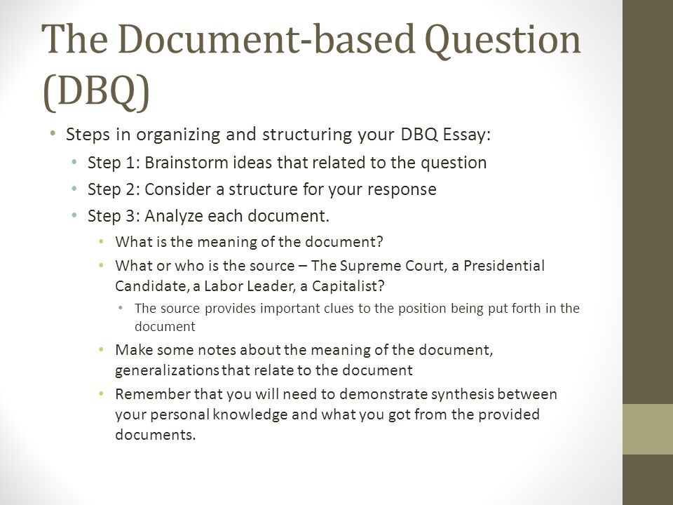 The Document-based Question (DBQ) Steps in organizing and structuring your DBQ Essay: Step 1: Brainstorm ideas that related to the question Step 2: Consider a structure for your response Step 3: Analyze each document.