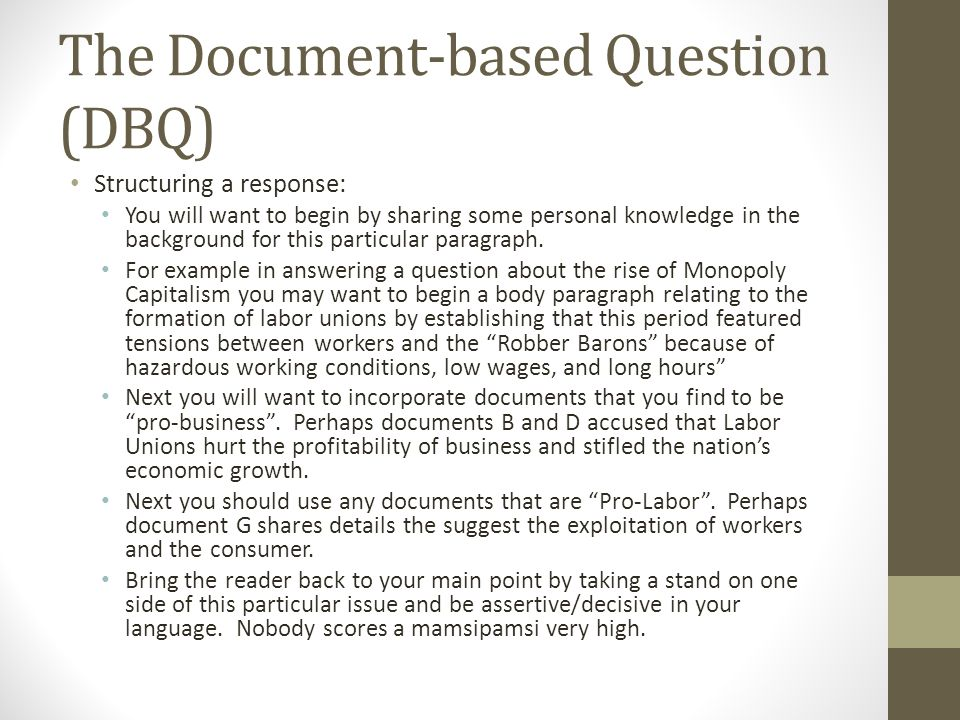 The Document-based Question (DBQ) Structuring a response: You will want to begin by sharing some personal knowledge in the background for this particular paragraph.