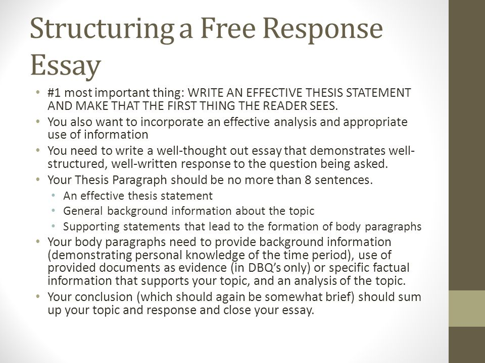 Structuring a Free Response Essay #1 most important thing: WRITE AN EFFECTIVE THESIS STATEMENT AND MAKE THAT THE FIRST THING THE READER SEES.