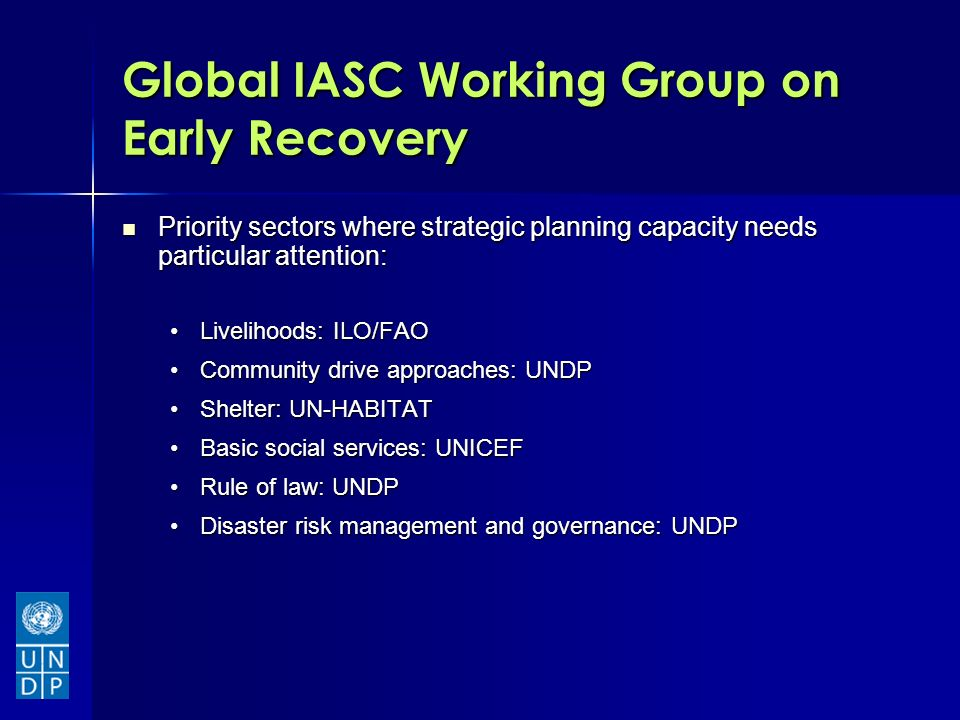 Global IASC Working Group on Early Recovery Priority sectors where strategic planning capacity needs particular attention: Priority sectors where strategic planning capacity needs particular attention: Livelihoods: ILO/FAOLivelihoods: ILO/FAO Community drive approaches: UNDPCommunity drive approaches: UNDP Shelter: UN-HABITATShelter: UN-HABITAT Basic social services: UNICEFBasic social services: UNICEF Rule of law: UNDPRule of law: UNDP Disaster risk management and governance: UNDPDisaster risk management and governance: UNDP