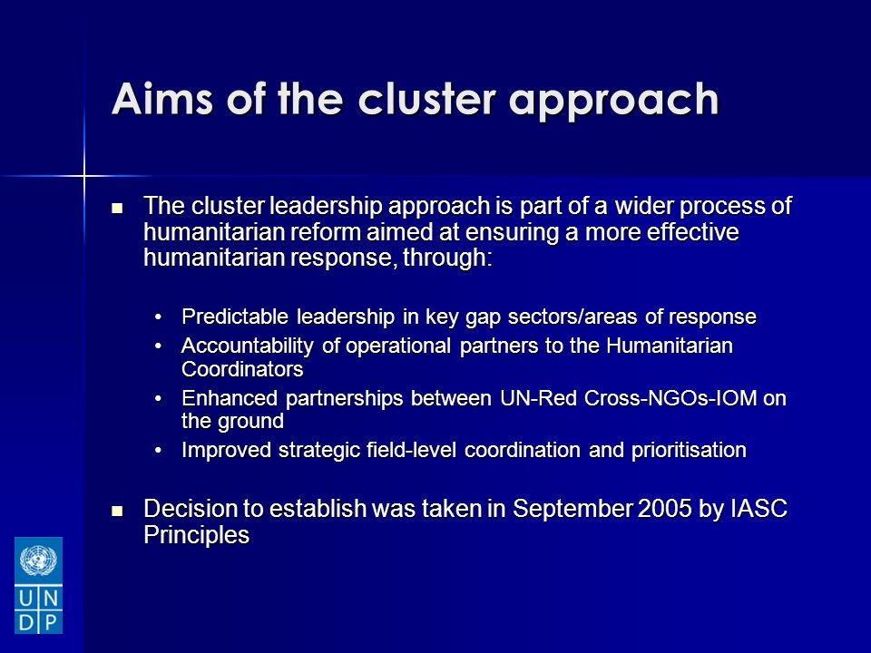 Aims of the cluster approach The cluster leadership approach is part of a wider process of humanitarian reform aimed at ensuring a more effective humanitarian response, through: The cluster leadership approach is part of a wider process of humanitarian reform aimed at ensuring a more effective humanitarian response, through: Predictable leadership in key gap sectors/areas of responsePredictable leadership in key gap sectors/areas of response Accountability of operational partners to the Humanitarian CoordinatorsAccountability of operational partners to the Humanitarian Coordinators Enhanced partnerships between UN-Red Cross-NGOs-IOM on the groundEnhanced partnerships between UN-Red Cross-NGOs-IOM on the ground Improved strategic field-level coordination and prioritisationImproved strategic field-level coordination and prioritisation Decision to establish was taken in September 2005 by IASC Principles Decision to establish was taken in September 2005 by IASC Principles