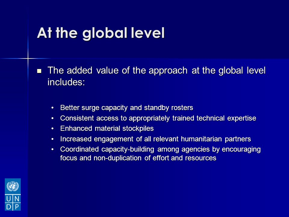 At the global level The added value of the approach at the global level includes: The added value of the approach at the global level includes: Better surge capacity and standby rostersBetter surge capacity and standby rosters Consistent access to appropriately trained technical expertiseConsistent access to appropriately trained technical expertise Enhanced material stockpilesEnhanced material stockpiles Increased engagement of all relevant humanitarian partnersIncreased engagement of all relevant humanitarian partners Coordinated capacity-building among agencies by encouraging focus and non-duplication of effort and resourcesCoordinated capacity-building among agencies by encouraging focus and non-duplication of effort and resources