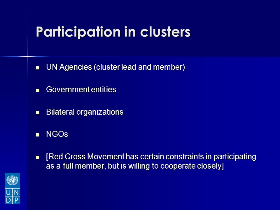 Participation in clusters UN Agencies (cluster lead and member) UN Agencies (cluster lead and member) Government entities Government entities Bilateral organizations Bilateral organizations NGOs NGOs [Red Cross Movement has certain constraints in participating as a full member, but is willing to cooperate closely] [Red Cross Movement has certain constraints in participating as a full member, but is willing to cooperate closely]