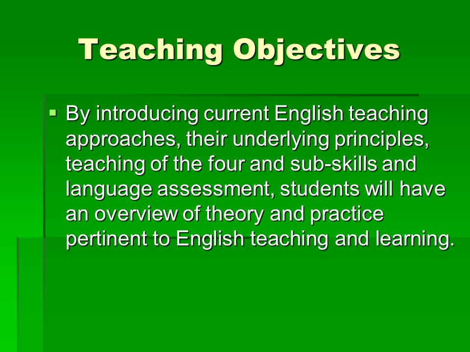 Teaching Objectives  By introducing current English teaching approaches, their underlying principles, teaching of the four and sub-skills and language assessment, students will have an overview of theory and practice pertinent to English teaching and learning.