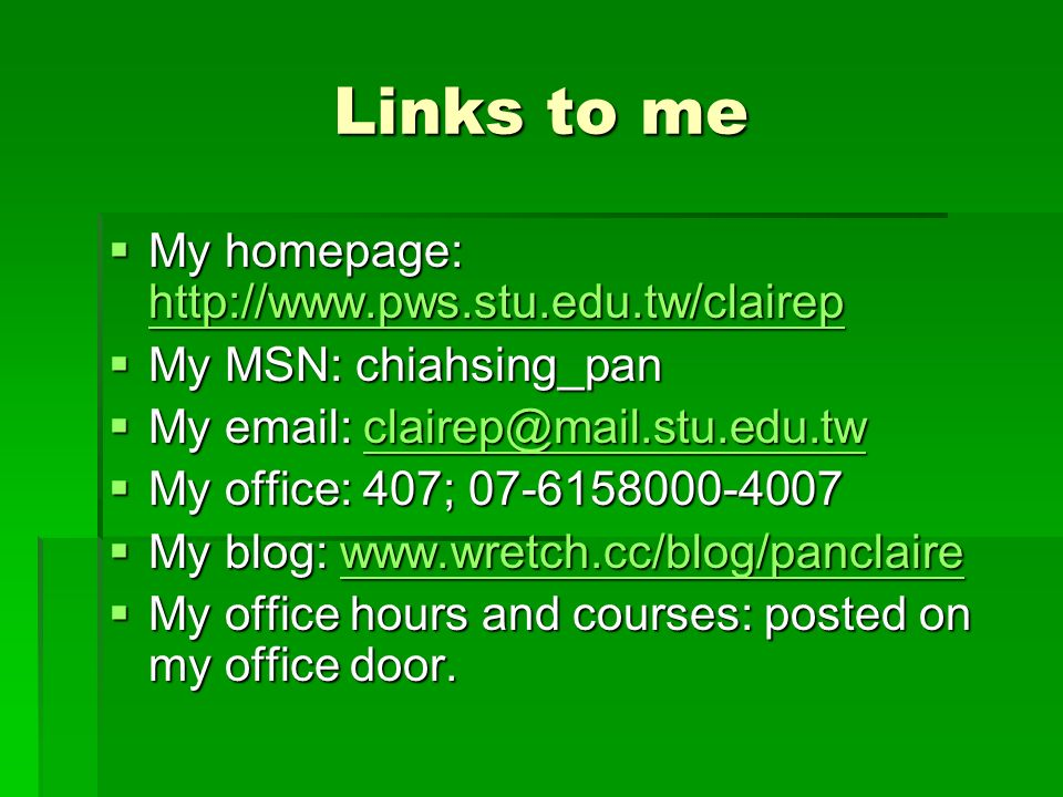 Links to me  My homepage:      My MSN: chiahsing_pan  My     My office: 407;  My blog:      My office hours and courses: posted on my office door.
