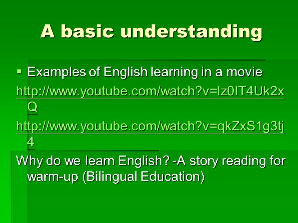 A basic understanding  Examples of English learning in a movie   v=lz0IT4Uk2x Q   v=lz0IT4Uk2x Q   v=qkZxS1g3tj 4   v=qkZxS1g3tj 4 Why do we learn English.