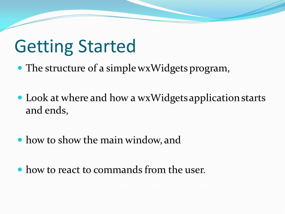 Getting Started The structure of a simple wxWidgets program