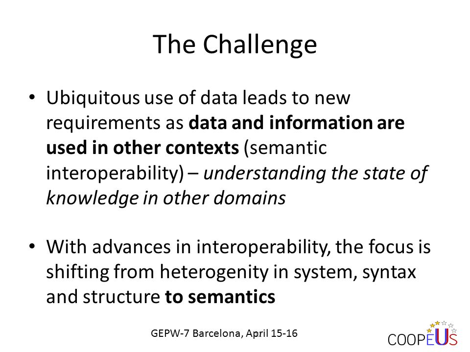 The Challenge Ubiquitous use of data leads to new requirements as data and information are used in other contexts (semantic interoperability) – understanding the state of knowledge in other domains With advances in interoperability, the focus is shifting from heterogenity in system, syntax and structure to semantics 12 GEPW-7 Barcelona, April 15-16
