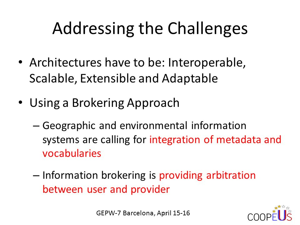 Addressing the Challenges Architectures have to be: Interoperable, Scalable, Extensible and Adaptable Using a Brokering Approach – Geographic and environmental information systems are calling for integration of metadata and vocabularies – Information brokering is providing arbitration between user and provider 13 GEPW-7 Barcelona, April 15-16