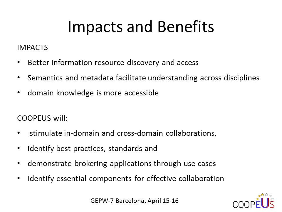 Impacts and Benefits IMPACTS Better information resource discovery and access Semantics and metadata facilitate understanding across disciplines domain knowledge is more accessible COOPEUS will: stimulate in-domain and cross-domain collaborations, identify best practices, standards and demonstrate brokering applications through use cases Identify essential components for effective collaboration 14 GEPW-7 Barcelona, April 15-16