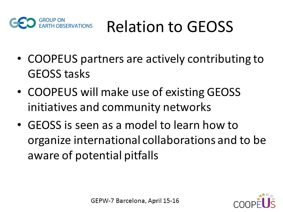 Relation to GEOSS COOPEUS partners are actively contributing to GEOSS tasks COOPEUS will make use of existing GEOSS initiatives and community networks GEOSS is seen as a model to learn how to organize international collaborations and to be aware of potential pitfalls 15 GEPW-7 Barcelona, April 15-16