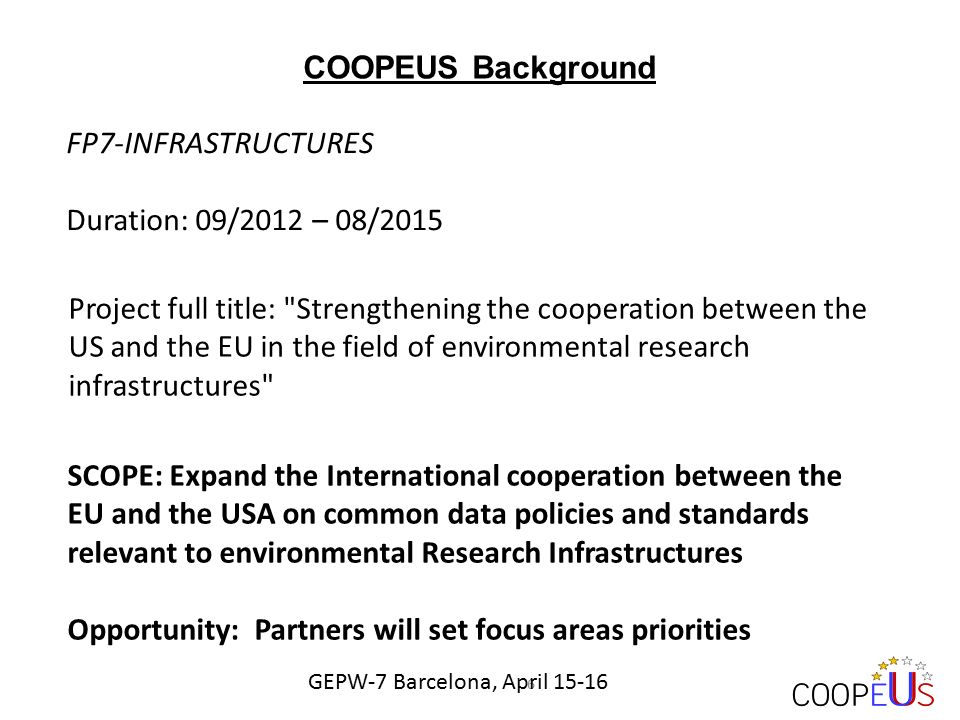 Project full title: Strengthening the cooperation between the US and the EU in the field of environmental research infrastructures COOPEUS Background FP7-INFRASTRUCTURES Duration: 09/2012 – 08/2015 SCOPE: Expand the International cooperation between the EU and the USA on common data policies and standards relevant to environmental Research Infrastructures Opportunity: Partners will set focus areas priorities 6 GEPW-7 Barcelona, April 15-16