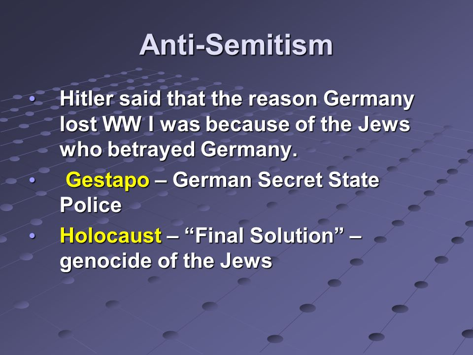 Anti-Semitism Hitler said that the reason Germany lost WW I was because of the Jews who betrayed Germany.