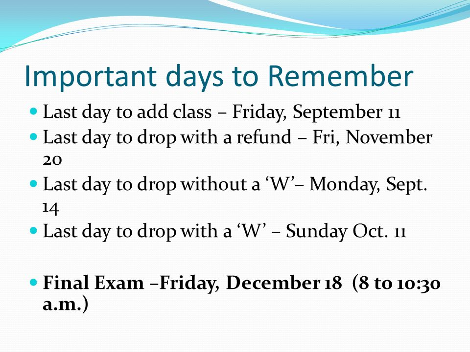 Important days to Remember Last day to add class – Friday, September 11 Last day to drop with a refund – Fri, November 20 Last day to drop without a 'W'– Monday, Sept.
