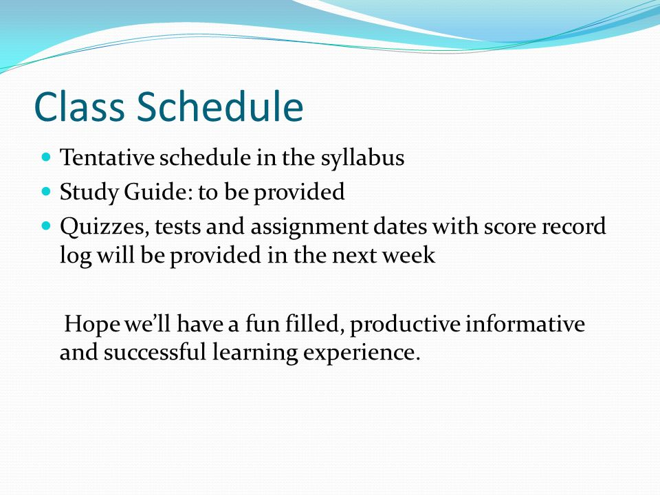 Class Schedule Tentative schedule in the syllabus Study Guide: to be provided Quizzes, tests and assignment dates with score record log will be provided in the next week Hope we'll have a fun filled, productive informative and successful learning experience.