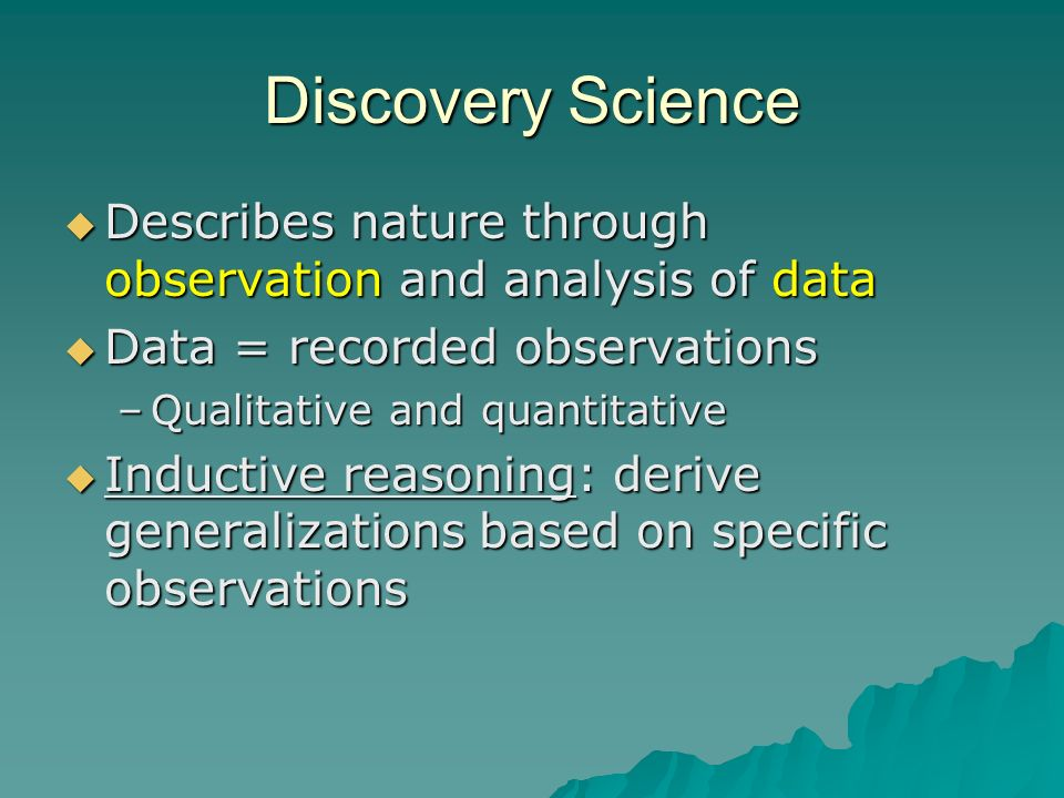 Discovery Science  Describes nature through observation and analysis of data  Data = recorded observations –Qualitative and quantitative  Inductive reasoning: derive generalizations based on specific observations