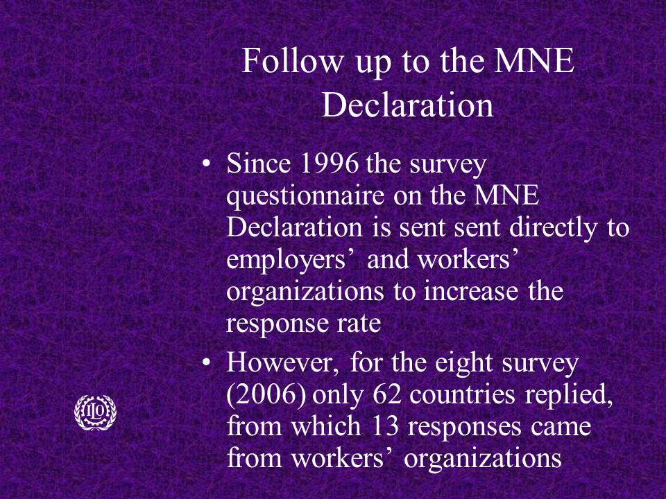 Follow up to the MNE Declaration Since 1996 the survey questionnaire on the MNE Declaration is sent sent directly to employers' and workers' organizations to increase the response rate However, for the eight survey (2006) only 62 countries replied, from which 13 responses came from workers' organizations