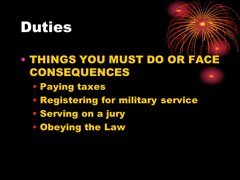 Duties THINGS YOU MUST DO OR FACE CONSEQUENCES Paying taxes Registering for military service Serving on a jury Obeying the Law