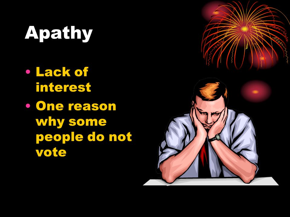 Apathy Lack of interest One reason why some people do not vote