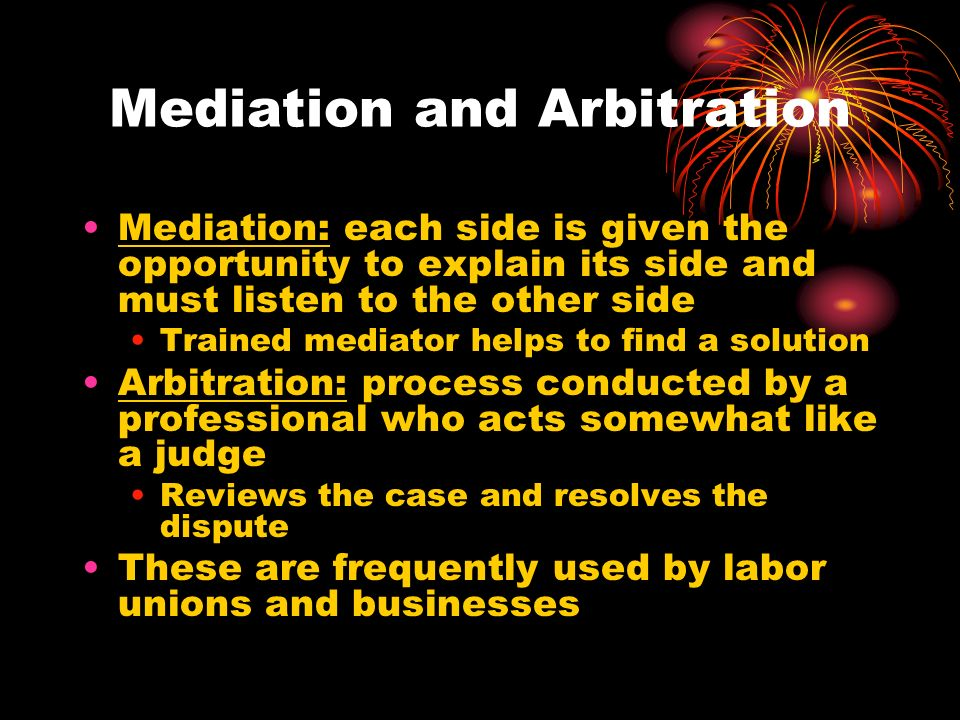 Mediation and Arbitration Mediation: each side is given the opportunity to explain its side and must listen to the other side Trained mediator helps to find a solution Arbitration: process conducted by a professional who acts somewhat like a judge Reviews the case and resolves the dispute These are frequently used by labor unions and businesses