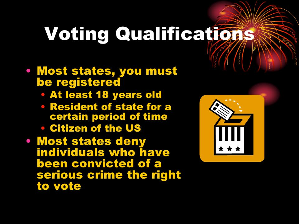 Voting Qualifications Most states, you must be registered At least 18 years old Resident of state for a certain period of time Citizen of the US Most states deny individuals who have been convicted of a serious crime the right to vote
