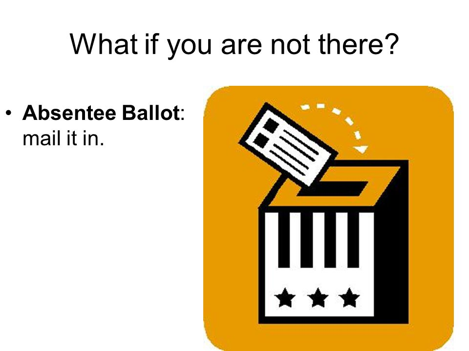 What if you are not there Absentee Ballot: mail it in.