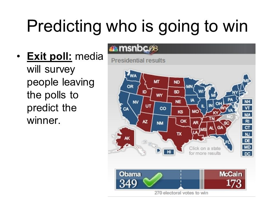 Predicting who is going to win Exit poll: media will survey people leaving the polls to predict the winner.