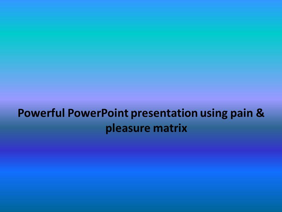 powerful powerpoint presentation using pain pleasure matrix ppt