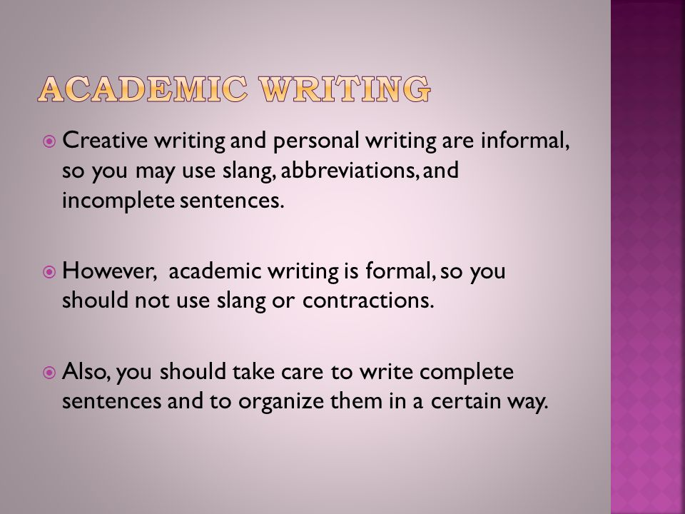  Creative writing and personal writing are informal, so you may use slang, abbreviations, and incomplete sentences.