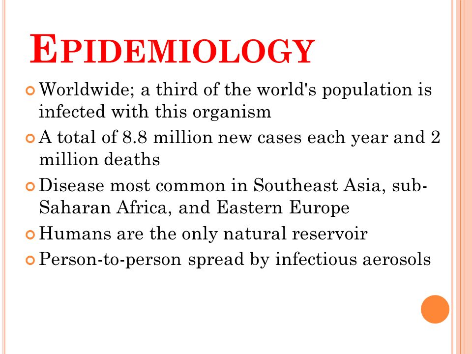 E PIDEMIOLOGY Worldwide; a third of the world s population is infected with this organism A total of 8.8 million new cases each year and 2 million deaths Disease most common in Southeast Asia, sub- Saharan Africa, and Eastern Europe Humans are the only natural reservoir Person-to-person spread by infectious aerosols