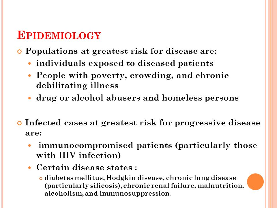 E PIDEMIOLOGY Populations at greatest risk for disease are: individuals exposed to diseased patients People with poverty, crowding, and chronic debilitating illness drug or alcohol abusers and homeless persons Infected cases at greatest risk for progressive disease are: immunocompromised patients (particularly those with HIV infection) Certain disease states : diabetes mellitus, Hodgkin disease, chronic lung disease (particularly silicosis), chronic renal failure, malnutrition, alcoholism, and immunosuppression.