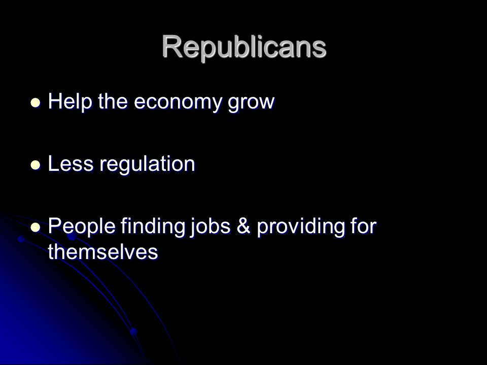 Republicans Help the economy grow Help the economy grow Less regulation Less regulation People finding jobs & providing for themselves People finding jobs & providing for themselves