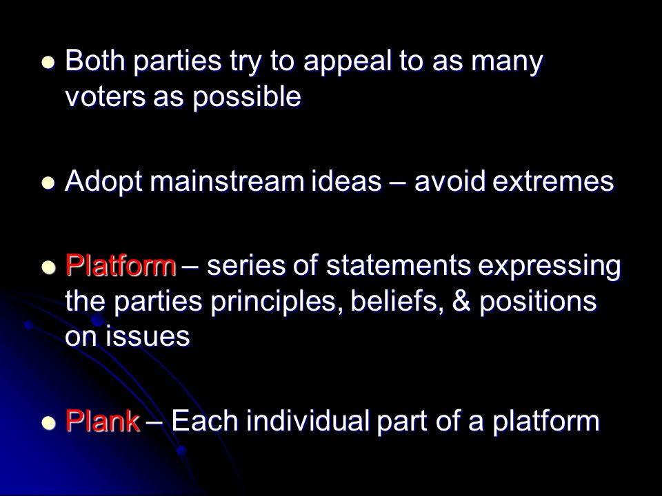 Both parties try to appeal to as many voters as possible Both parties try to appeal to as many voters as possible Adopt mainstream ideas – avoid extremes Adopt mainstream ideas – avoid extremes Platform – series of statements expressing the parties principles, beliefs, & positions on issues Platform – series of statements expressing the parties principles, beliefs, & positions on issues Plank – Each individual part of a platform Plank – Each individual part of a platform