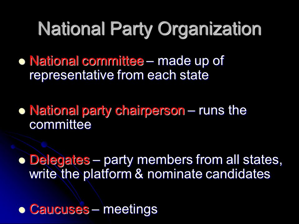 National Party Organization National committee – made up of representative from each state National committee – made up of representative from each state National party chairperson – runs the committee National party chairperson – runs the committee Delegates – party members from all states, write the platform & nominate candidates Delegates – party members from all states, write the platform & nominate candidates Caucuses – meetings Caucuses – meetings