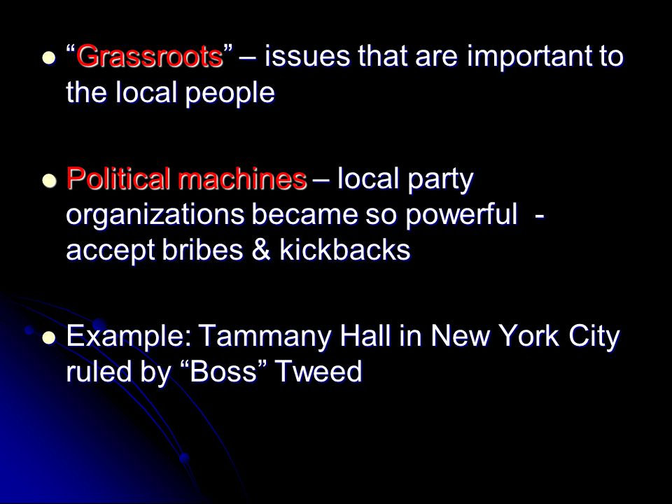 Grassroots – issues that are important to the local people Grassroots – issues that are important to the local people Political machines – local party organizations became so powerful - accept bribes & kickbacks Political machines – local party organizations became so powerful - accept bribes & kickbacks Example: Tammany Hall in New York City ruled by Boss Tweed Example: Tammany Hall in New York City ruled by Boss Tweed