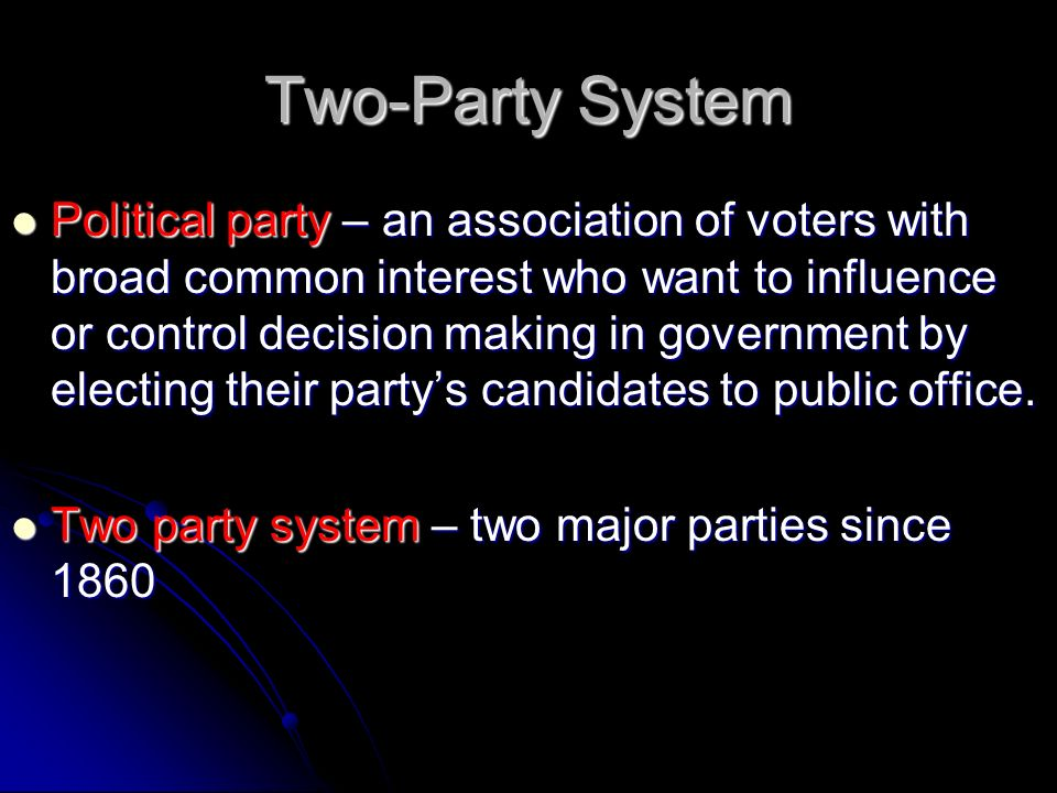 Two-Party System Political party – an association of voters with broad common interest who want to influence or control decision making in government by electing their party's candidates to public office.
