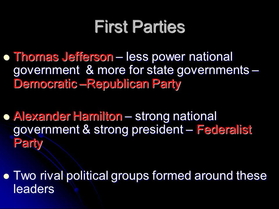 First Parties Thomas Jefferson – less power national government & more for state governments – Democratic –Republican Party Thomas Jefferson – less power national government & more for state governments – Democratic –Republican Party Alexander Hamilton – strong national government & strong president – Federalist Party Alexander Hamilton – strong national government & strong president – Federalist Party Two rival political groups formed around these leaders Two rival political groups formed around these leaders