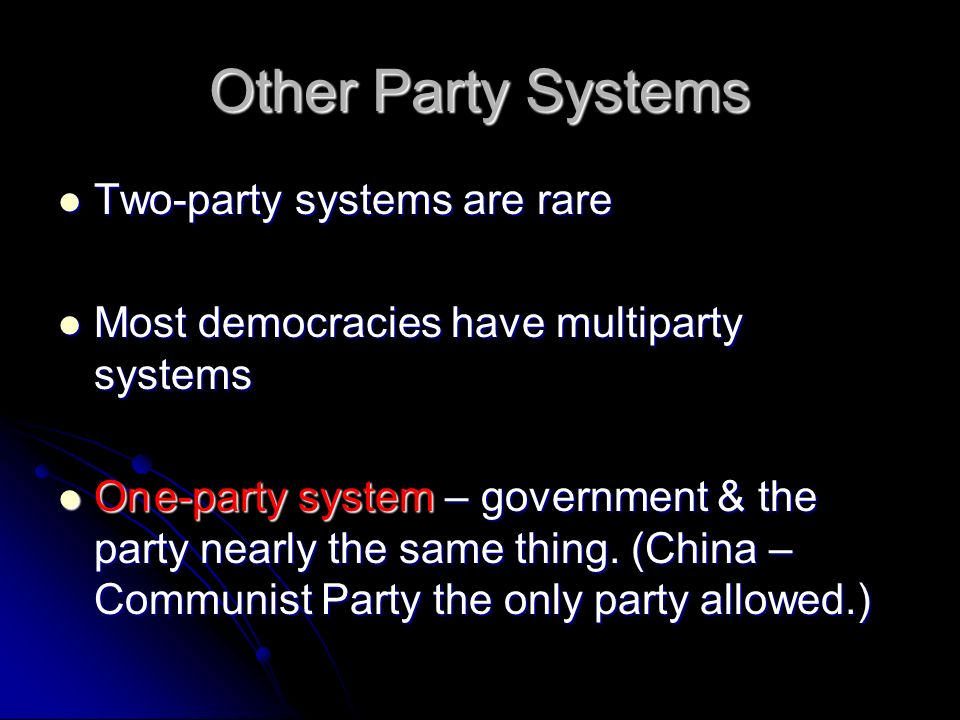 Other Party Systems Two-party systems are rare Two-party systems are rare Most democracies have multiparty systems Most democracies have multiparty systems One-party system – government & the party nearly the same thing.