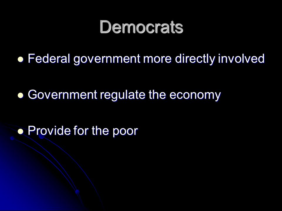 Democrats Federal government more directly involved Federal government more directly involved Government regulate the economy Government regulate the economy Provide for the poor Provide for the poor
