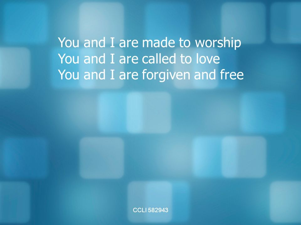 CCLI You and I are made to worship You and I are called to love You and I are forgiven and free
