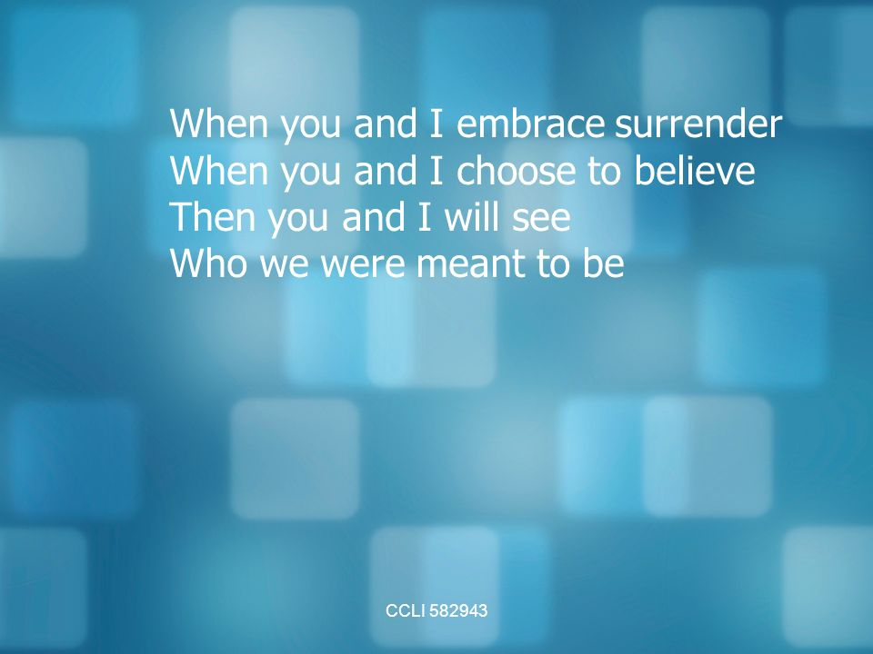 CCLI When you and I embrace surrender When you and I choose to believe Then you and I will see Who we were meant to be
